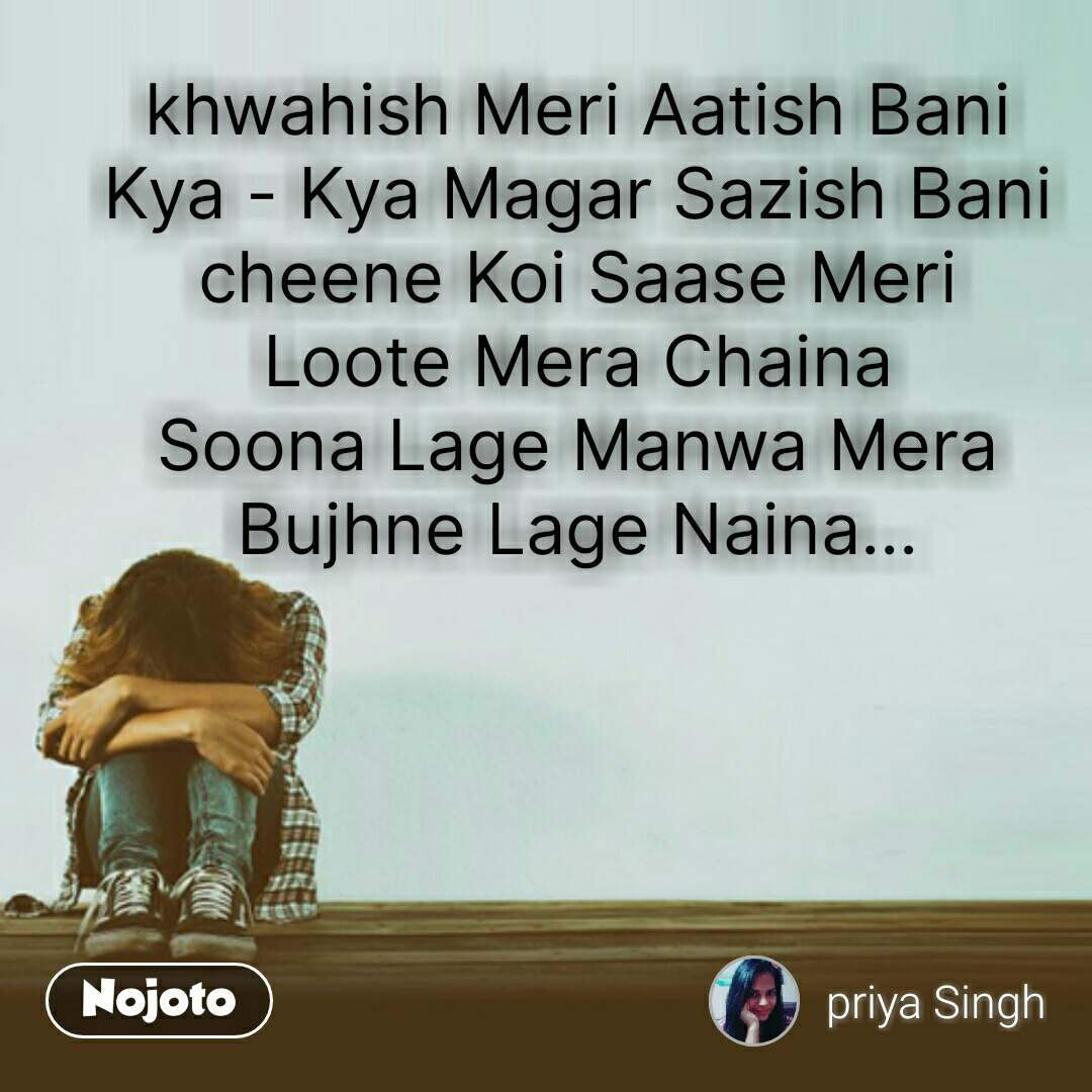 khwahish Meri Aatish Bani Kya - Kya Magar Sazish Bani cheene Koi Saase Meri Loote Mera Chaina Soona Lage Manwa Mera Bujhne Lage Naina... #NojotoQuote