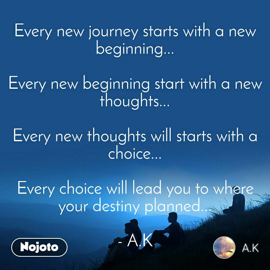 Every new journey starts with a new beginning...  Every new beginning start with a new thoughts...  Every new thoughts will starts with a choice...  Every choice will lead you to where your destiny planned...  - A.K