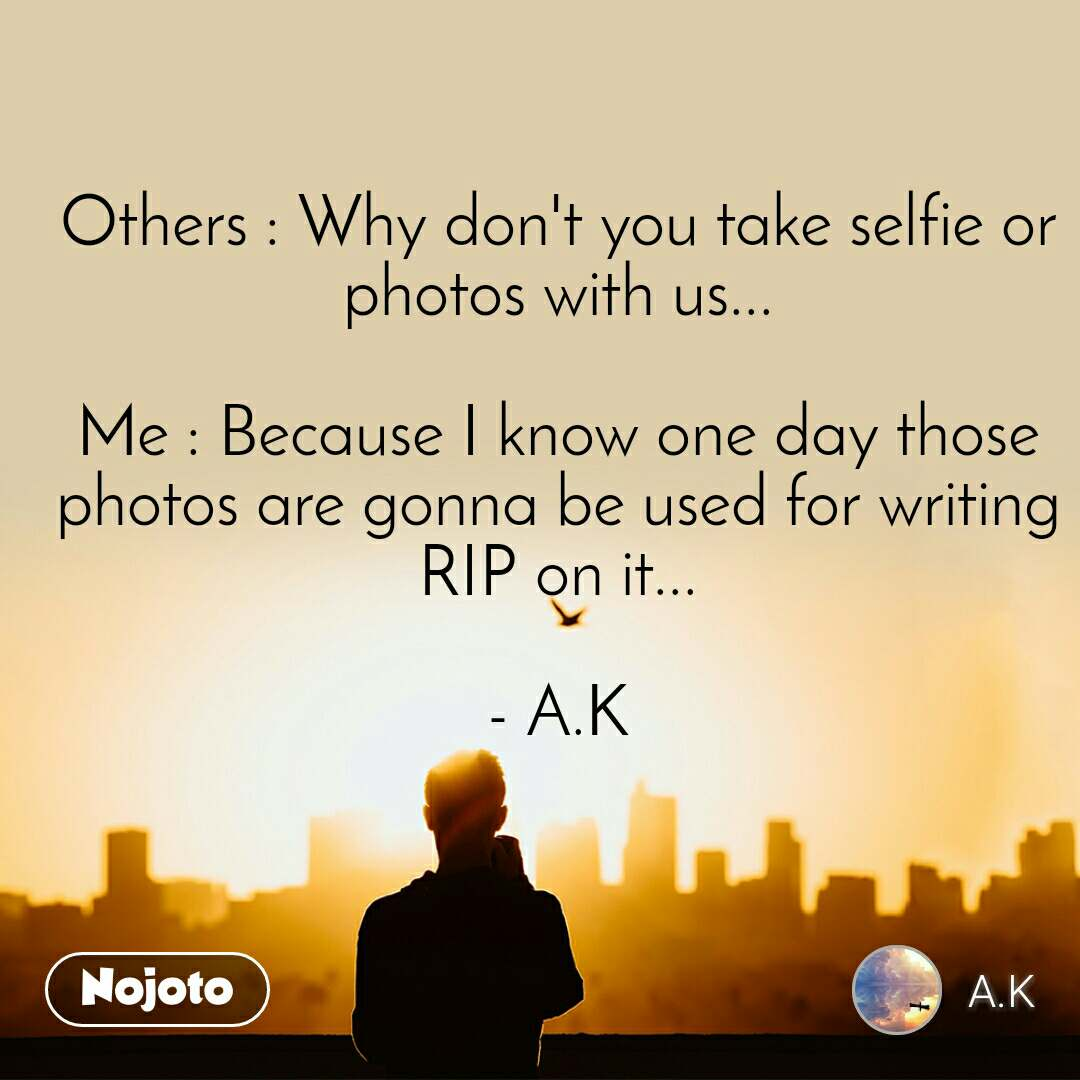 Others : Why don't you take selfie or photos with us...  Me : Because I know one day those photos are gonna be used for writing RIP on it...  - A.K