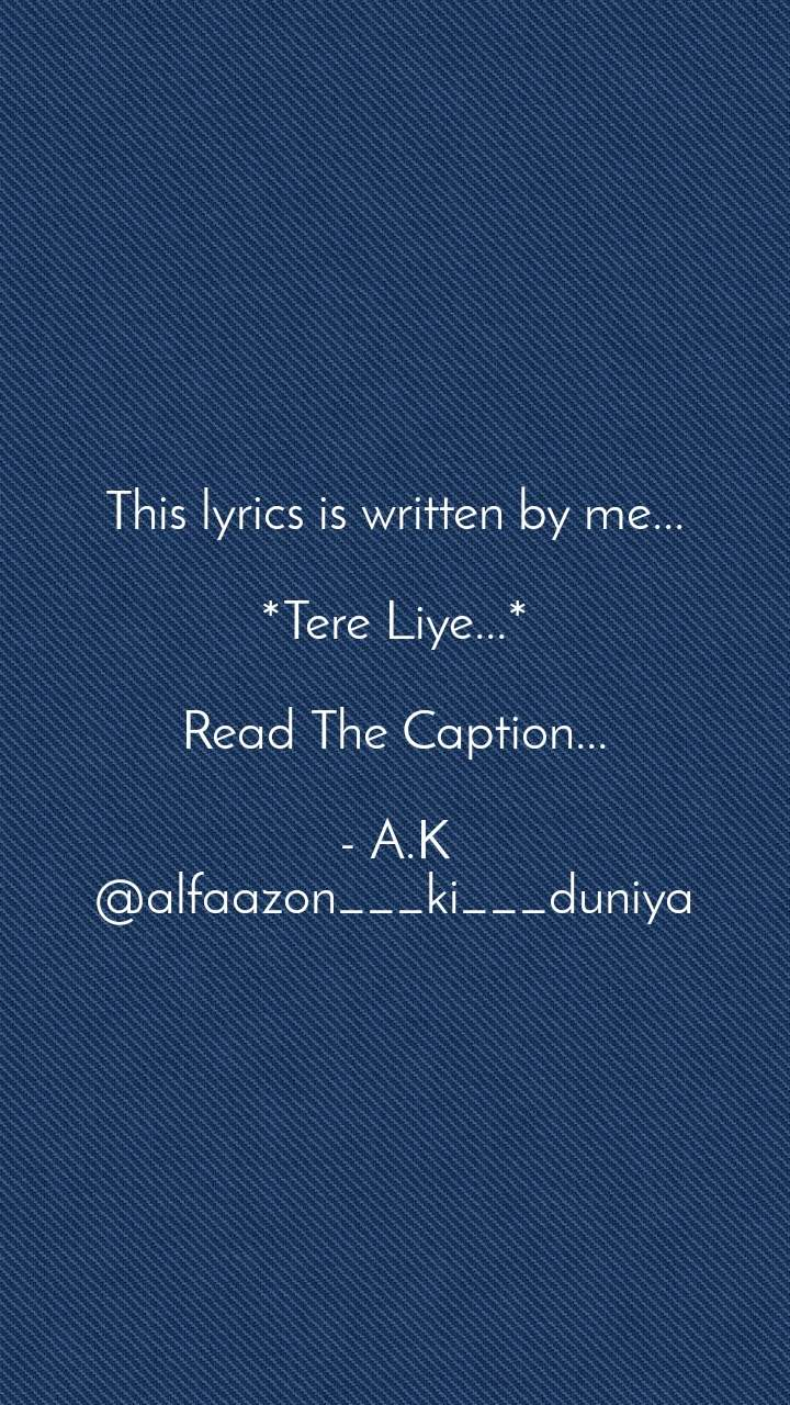 This lyrics is written by me...  *Tere Liye...*  Read The Caption...  - A.K @alfaazon___ki___duniya