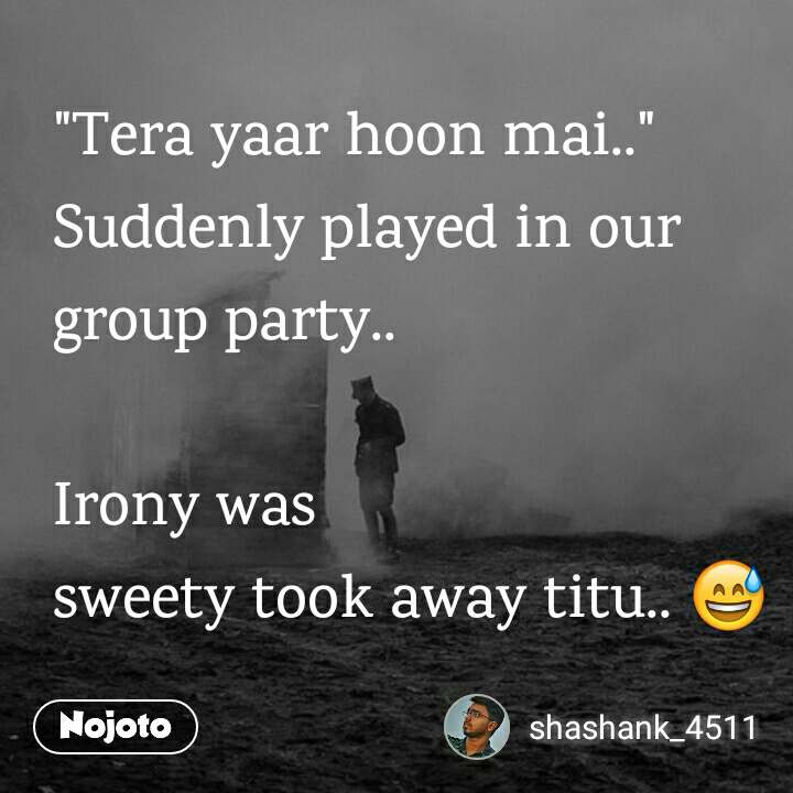 """""""Tera yaar hoon mai.."""" Suddenly played in our group party..  Irony was sweety took away titu.. 😅"""