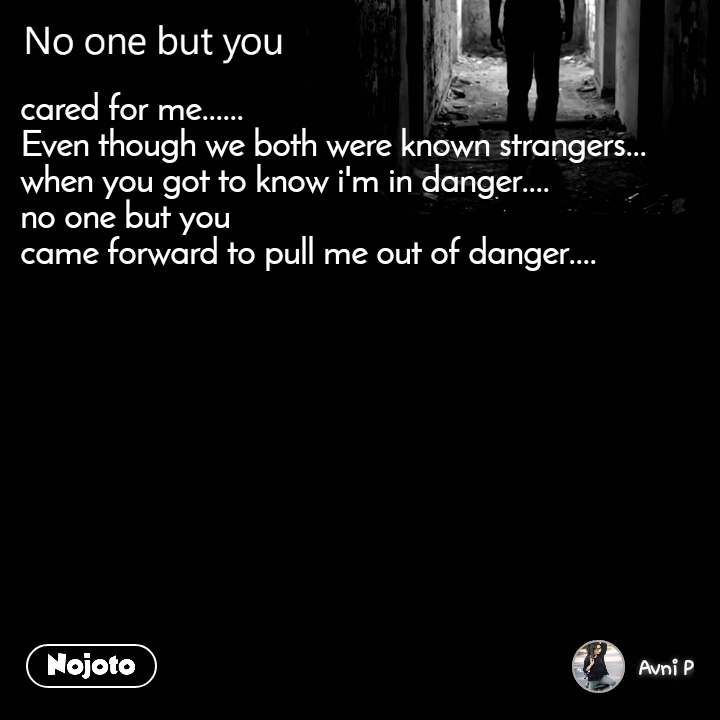 No one but you cared for me...... Even though we both were known strangers... when you got to know i'm in danger.... no one but you  came forward to pull me out of danger....