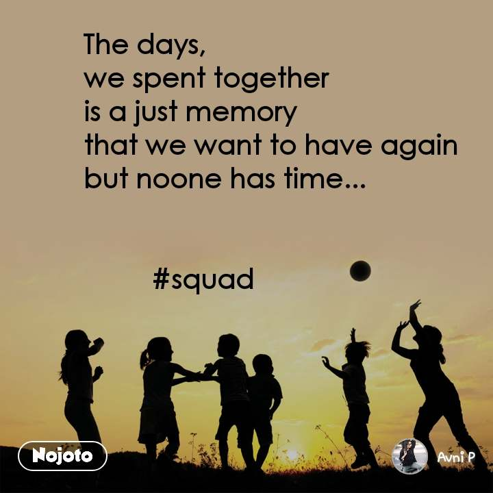 The days, we spent together is a just memory  that we want to have again but noone has time...            #squad