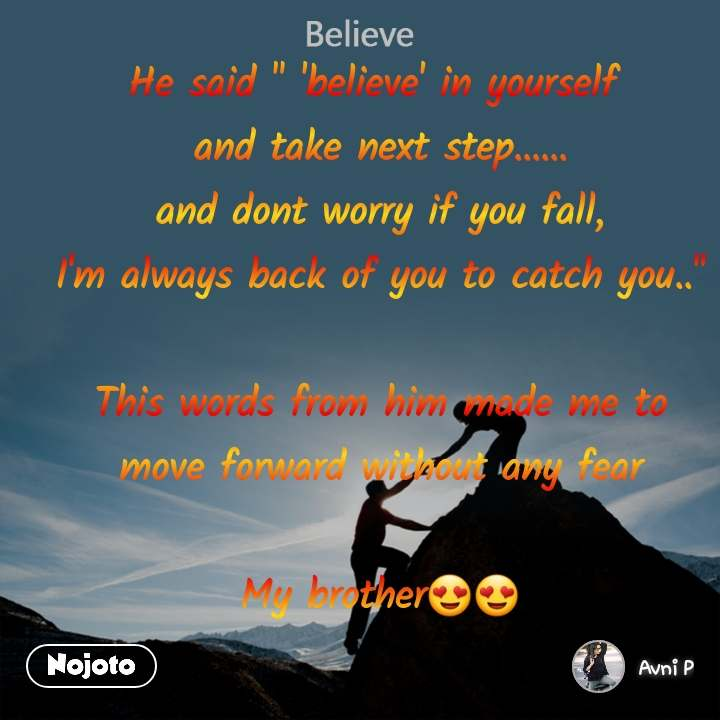 """Believe He said """" 'believe' in yourself  and take next step...... and dont worry if you fall, I'm always back of you to catch you..""""  This words from him made me to move forward without any fear  My brother😍😍"""