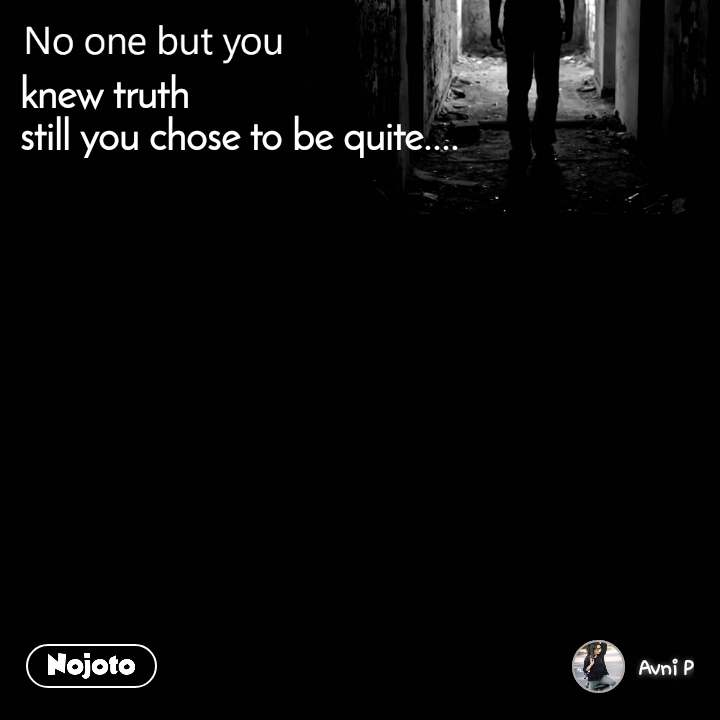 No one but you knew truth  still you chose to be quite....