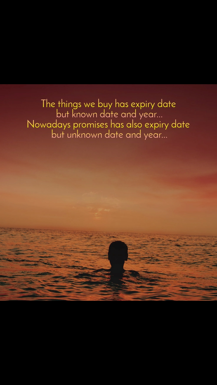 The things we buy has expiry date  but known date and year... Nowadays promises has also expiry date  but unknown date and year...