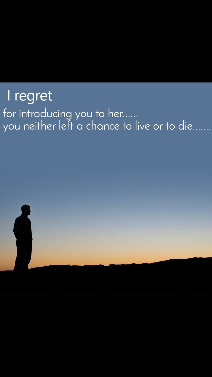 I regret for introducing you to her...... you neither left a chance to live or to die.......