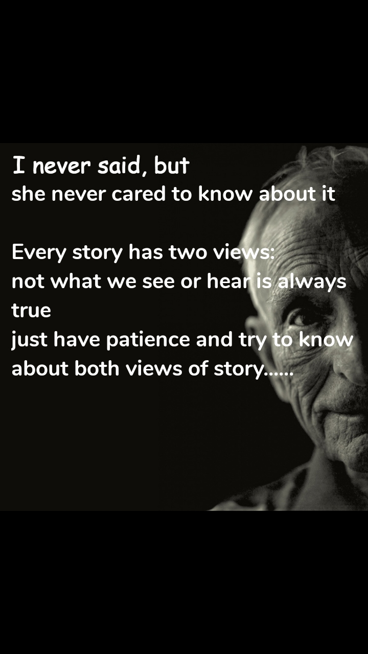 I never said, but she never cared to know about it  Every story has two views: not what we see or hear is always true just have patience and try to know about both views of story......
