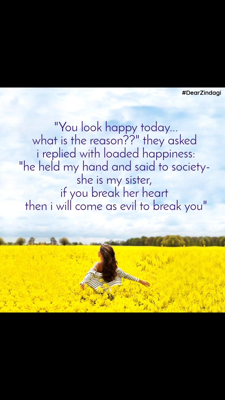 "#DearZindagi  ""You look happy today...  what is the reason??"" they asked  i replied with loaded happiness: ""he held my hand and said to society-  she is my sister,  if you break her heart  then i will come as evil to break you"""
