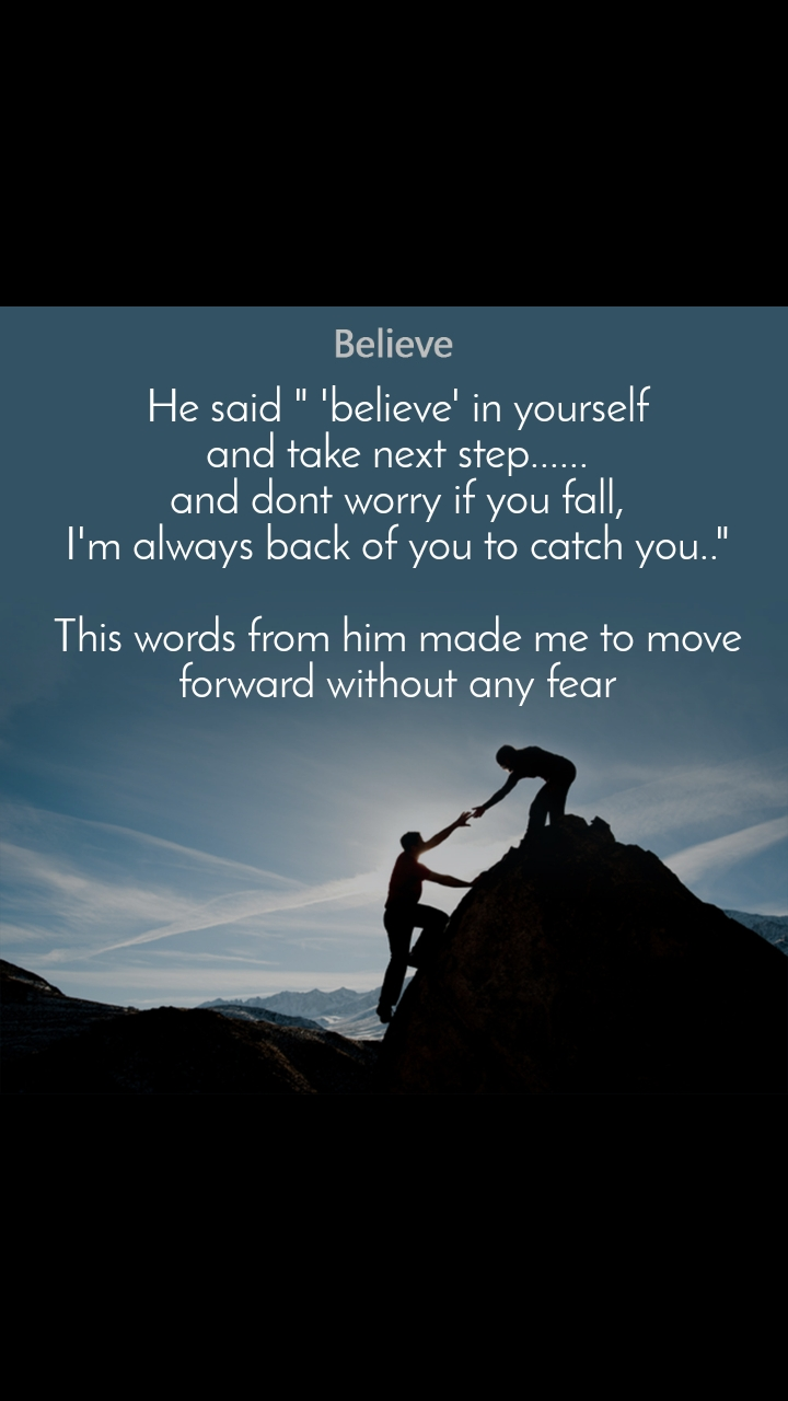 "Believe  He said "" 'believe' in yourself  and take next step...... and dont worry if you fall, I'm always back of you to catch you..""  This words from him made me to move forward without any fear"