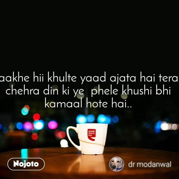 aakhe hii khulte yaad ajata hai tera chehra din ki ye  phele khushi bhi kamaal hote hai..