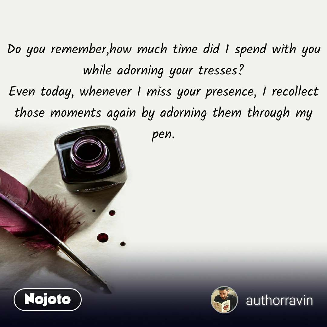 Do you remember,how much time did I spend with you while adorning your tresses? Even today, whenever I miss your presence, I recollect those moments again by adorning them through my  pen.