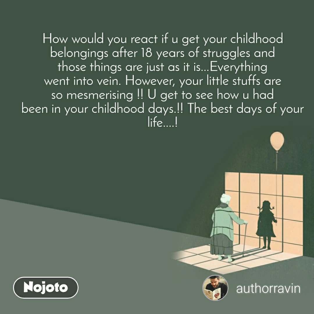 How would you react if u get your childhood belongings after 18 years of struggles and those things are just as it is...Everything went into vein. However, your little stuffs are so mesmerising !! U get to see how u had been in your childhood days.!! The best days of your life....!