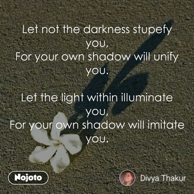 Let not the darkness stupefy you, For your own shadow will unify you.  Let the light within illuminate you, For your own shadow will imitate you.