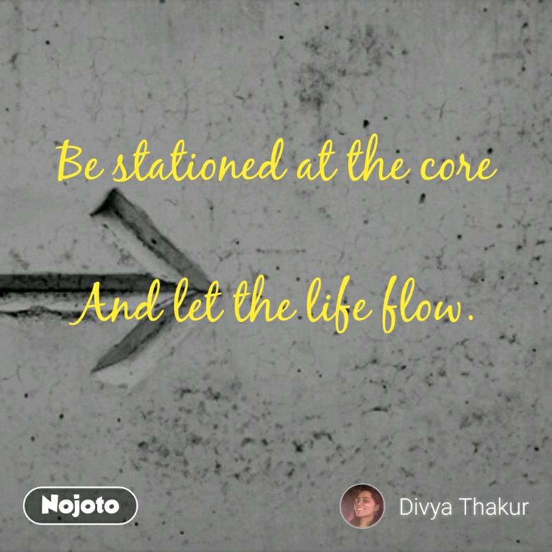 Be stationed at the core  And let the life flow.
