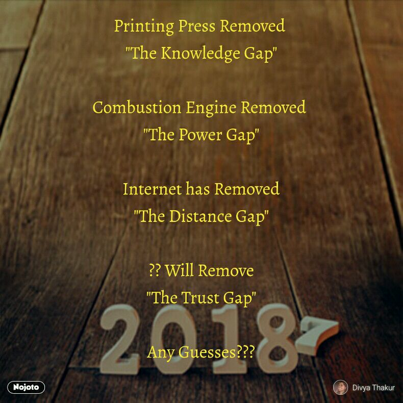 """Printing Press Removed  """"The Knowledge Gap""""  Combustion Engine Removed  """"The Power Gap""""  Internet has Removed """"The Distance Gap""""  ?? Will Remove """"The Trust Gap""""  Any Guesses???"""