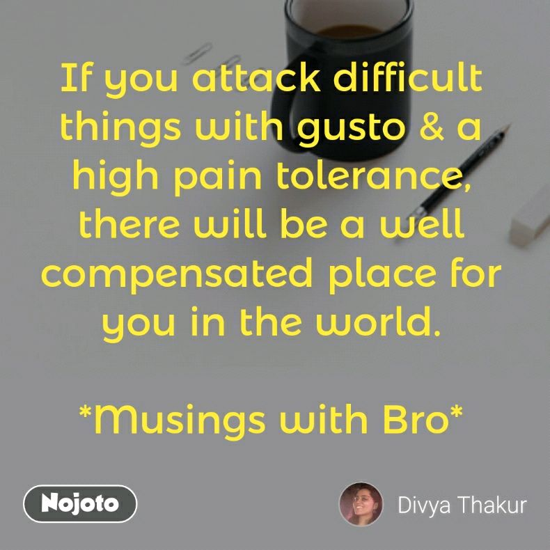 If you attack difficult things with gusto & a high pain tolerance, there will be a well compensated place for you in the world.  *Musings with Bro*