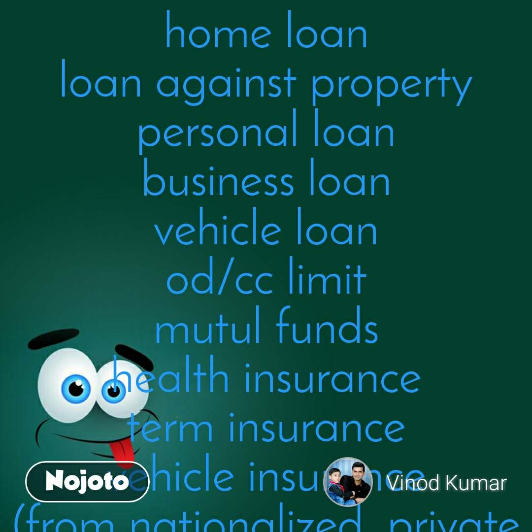 home loan loan against property personal loan business loan vehicle loan od/cc limit mutul funds health insurance term insurance vehicle insurance (from nationalized ,private banks &NBFC's