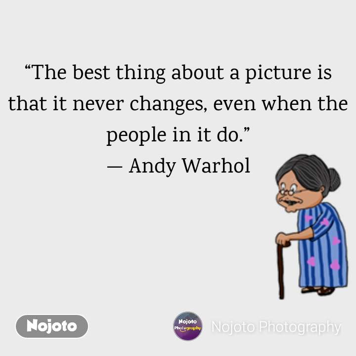 """""""The best thing about a picture is that it never changes, even when the people in it do."""" —Andy Warhol"""