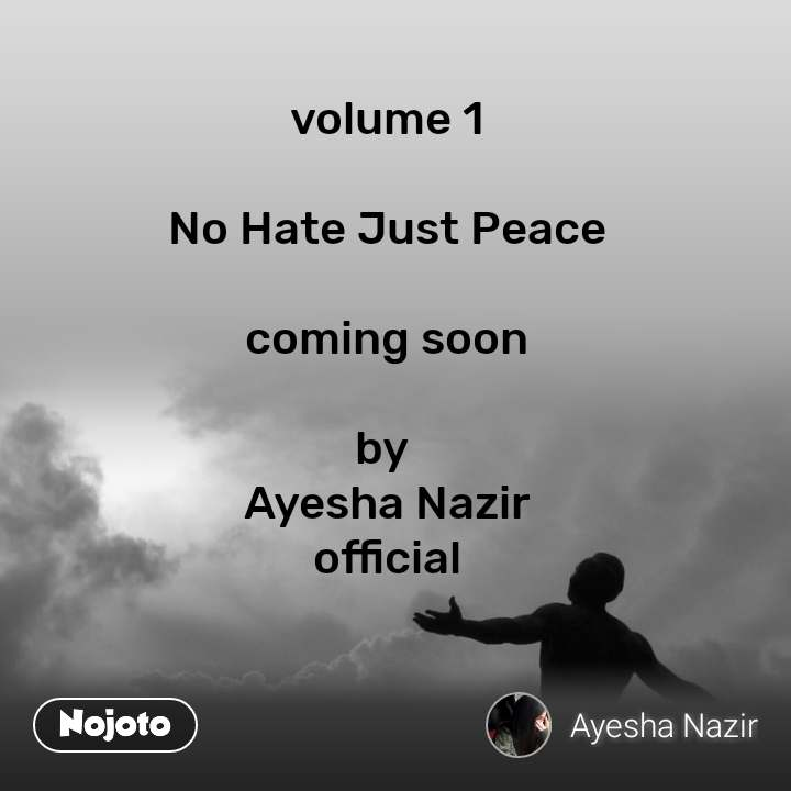 volume 1  No Hate Just Peace  coming soon  by  Ayesha Nazir official