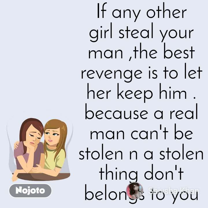 If any other girl steal your man ,the best revenge is to let her keep him . because a real man can't be stolen n a stolen thing don't belongs to you