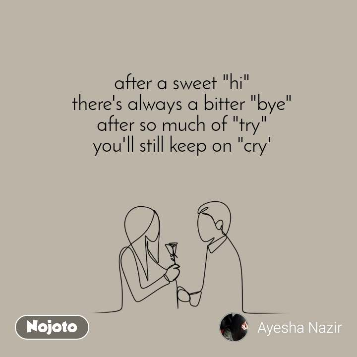 "after a sweet ""hi"" there's always a bitter ""bye"" after so much of ""try"" you'll still keep on ""cry'"