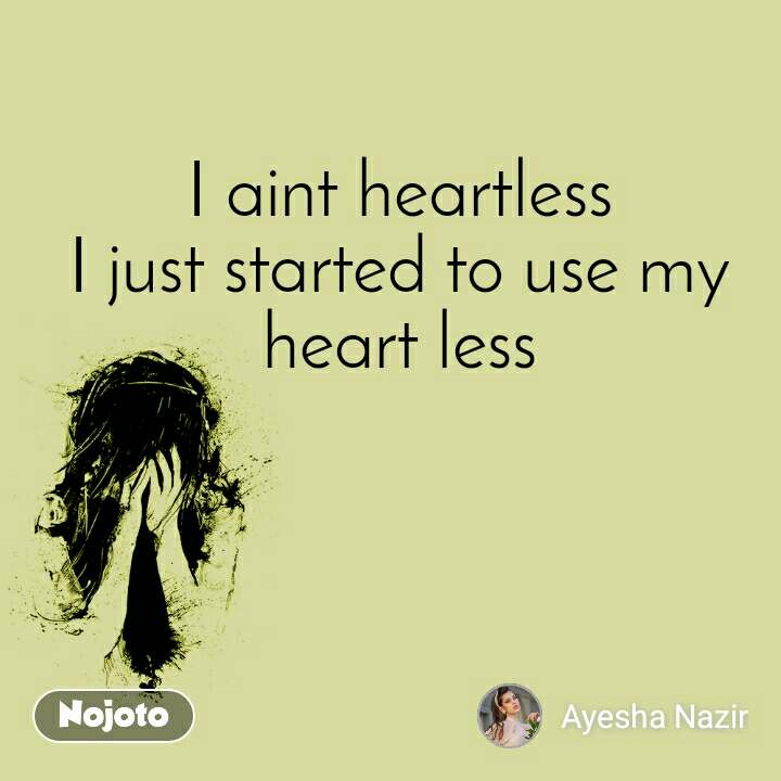 I aint heartless I just started to use my heart less