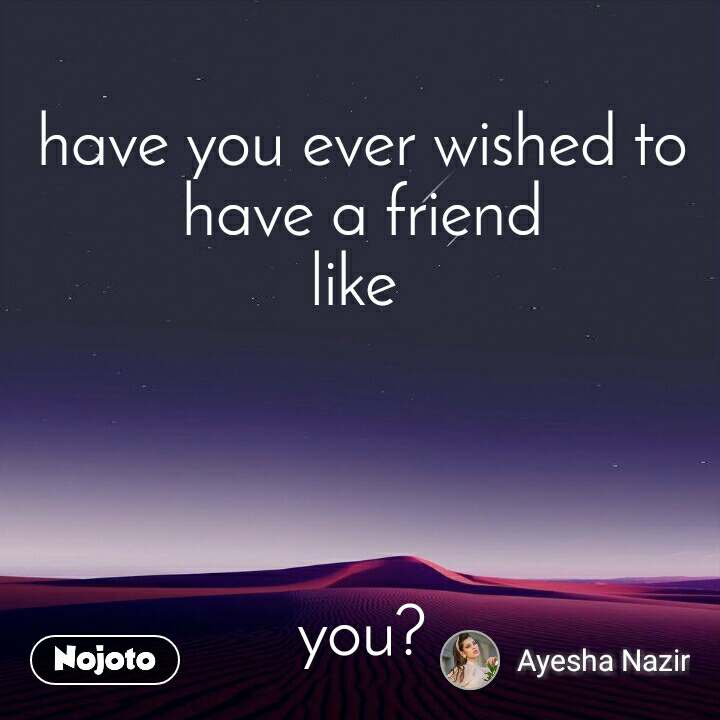 have you ever wished to have a friend like      you?