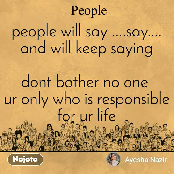people will say ....say....and will keep saying  dont bother no one  ur only who is responsible for ur life