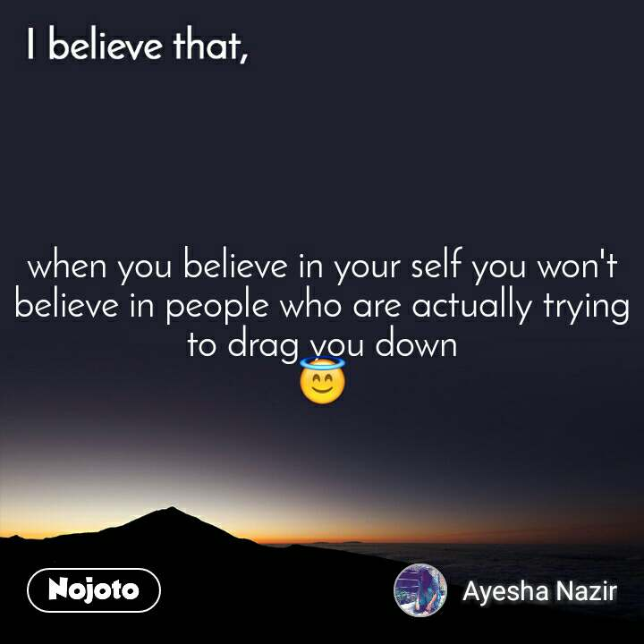 I believe that, when you believe in your self you won't believe in people who are actually trying to drag you down 😇