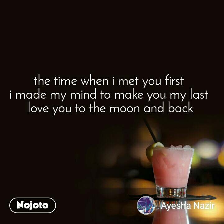 the time when i met you first  i made my mind to make you my last  love you to the moon and back