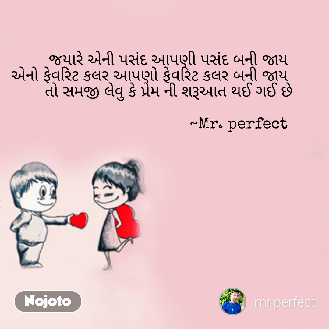 જયારે અેની પસંદ આપણી પસંદ બની જાય  અેનો ફેવરિટ કલર આપણો ફેવરિટ કલર બની જાય  તો સમજી લેવુ કે પ્રેમ ની શરૂઆત થઈ ગઈ છે  ~Mr. perfect