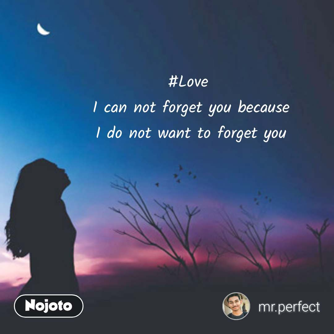 #Love  I can not forget you because  I do not want to forget you