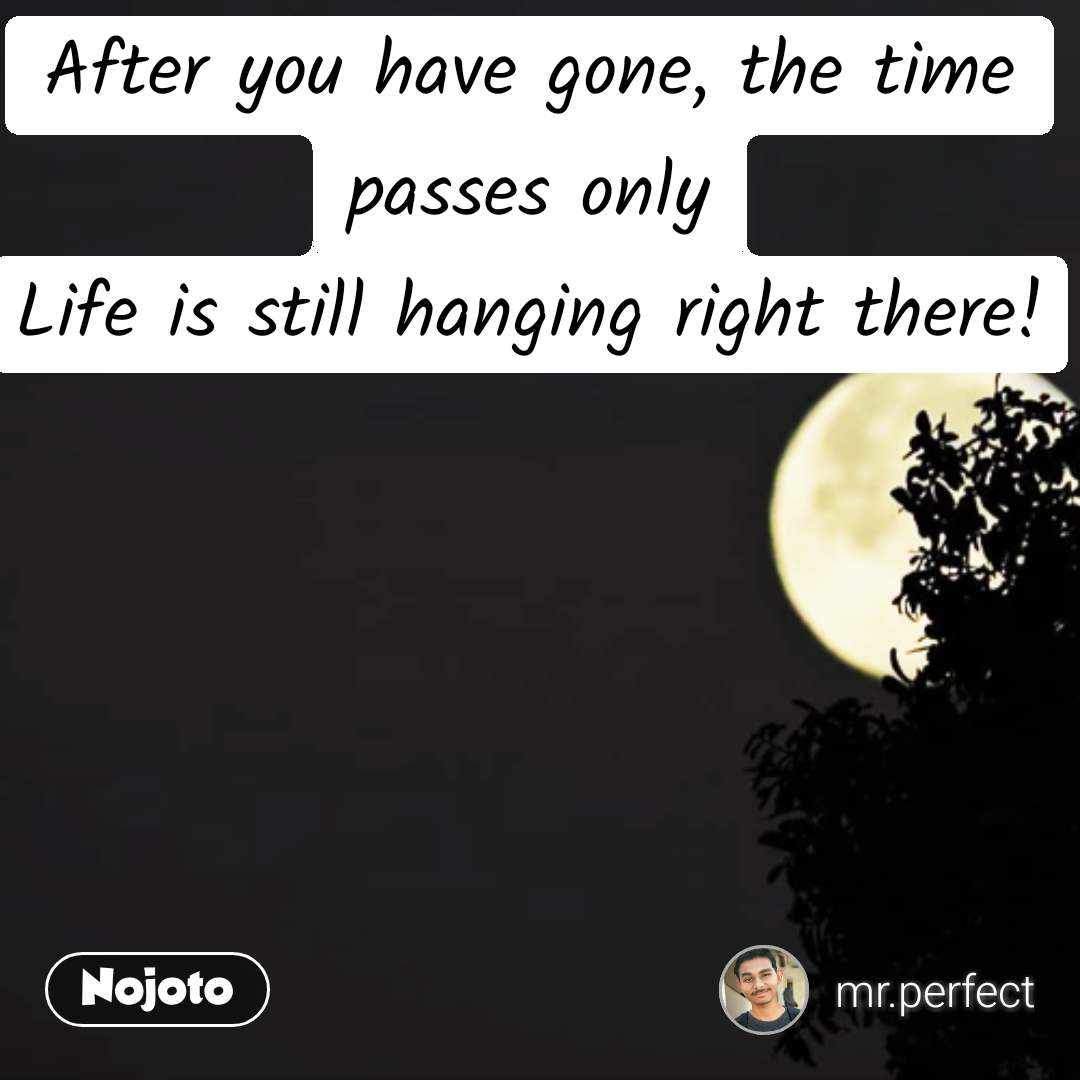 After you have gone, the time passes only Life is still hanging right there!