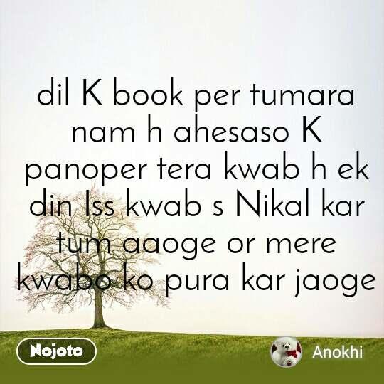 dil K book per tumara nam h ahesaso K panoper tera kwab h ek din Iss kwab s Nikal kar tum aaoge or mere kwabo ko pura kar jaoge