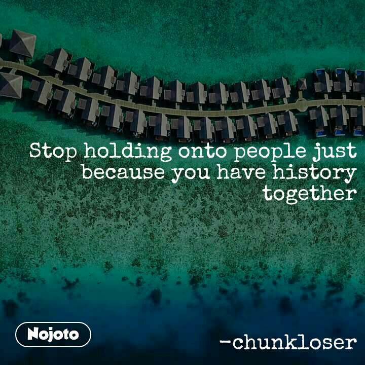 Stop holding onto people just because you have history together       -chunkloser