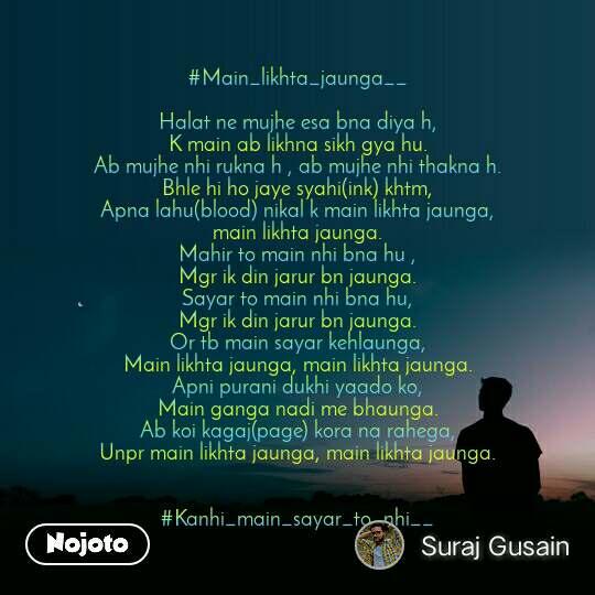 #Main_likhta_jaunga__  Halat ne mujhe esa bna diya h, K main ab likhna sikh gya hu. Ab mujhe nhi rukna h , ab mujhe nhi thakna h. Bhle hi ho jaye syahi(ink) khtm, Apna lahu(blood) nikal k main likhta jaunga, main likhta jaunga. Mahir to main nhi bna hu , Mgr ik din jarur bn jaunga. Sayar to main nhi bna hu, Mgr ik din jarur bn jaunga. Or tb main sayar kehlaunga, Main likhta jaunga, main likhta jaunga. Apni purani dukhi yaado ko, Main ganga nadi me bhaunga. Ab koi kagaj(page) kora na rahega, Unpr main likhta jaunga, main likhta jaunga.   #Kanhi_main_sayar_to_nhi__