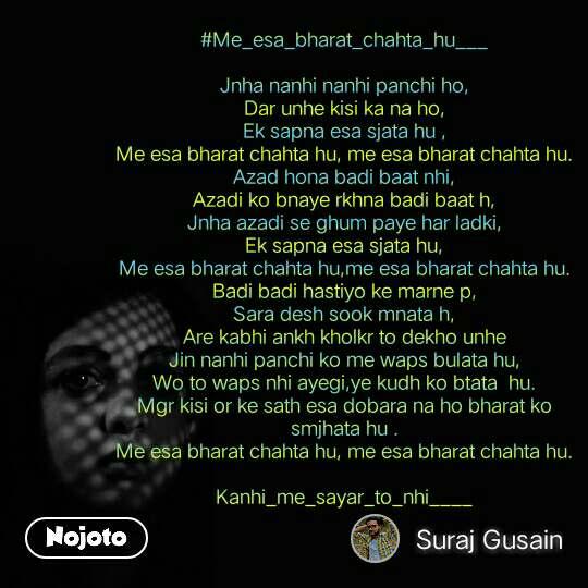 #Me_esa_bharat_chahta_hu___  Jnha nanhi nanhi panchi ho, Dar unhe kisi ka na ho, Ek sapna esa sjata hu , Me esa bharat chahta hu, me esa bharat chahta hu. Azad hona badi baat nhi, Azadi ko bnaye rkhna badi baat h, Jnha azadi se ghum paye har ladki, Ek sapna esa sjata hu, Me esa bharat chahta hu,me esa bharat chahta hu. Badi badi hastiyo ke marne p, Sara desh sook mnata h, Are kabhi ankh kholkr to dekho unhe Jin nanhi panchi ko me waps bulata hu, Wo to waps nhi ayegi,ye kudh ko btata  hu. Mgr kisi or ke sath esa dobara na ho bharat ko smjhata hu . Me esa bharat chahta hu, me esa bharat chahta hu.  Kanhi_me_sayar_to_nhi____