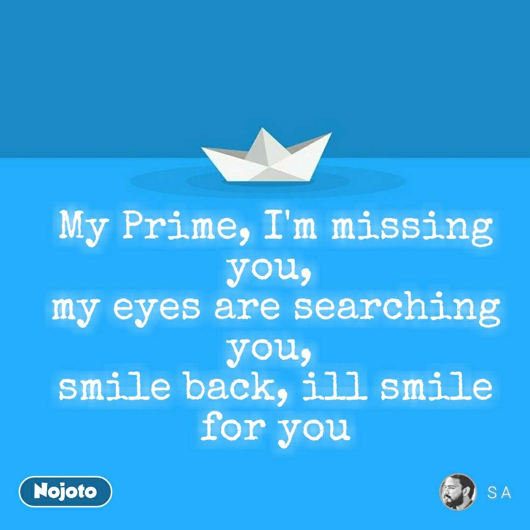 My Prime, I'm missing you,  my eyes are searching you,  smile back, ill smile for you