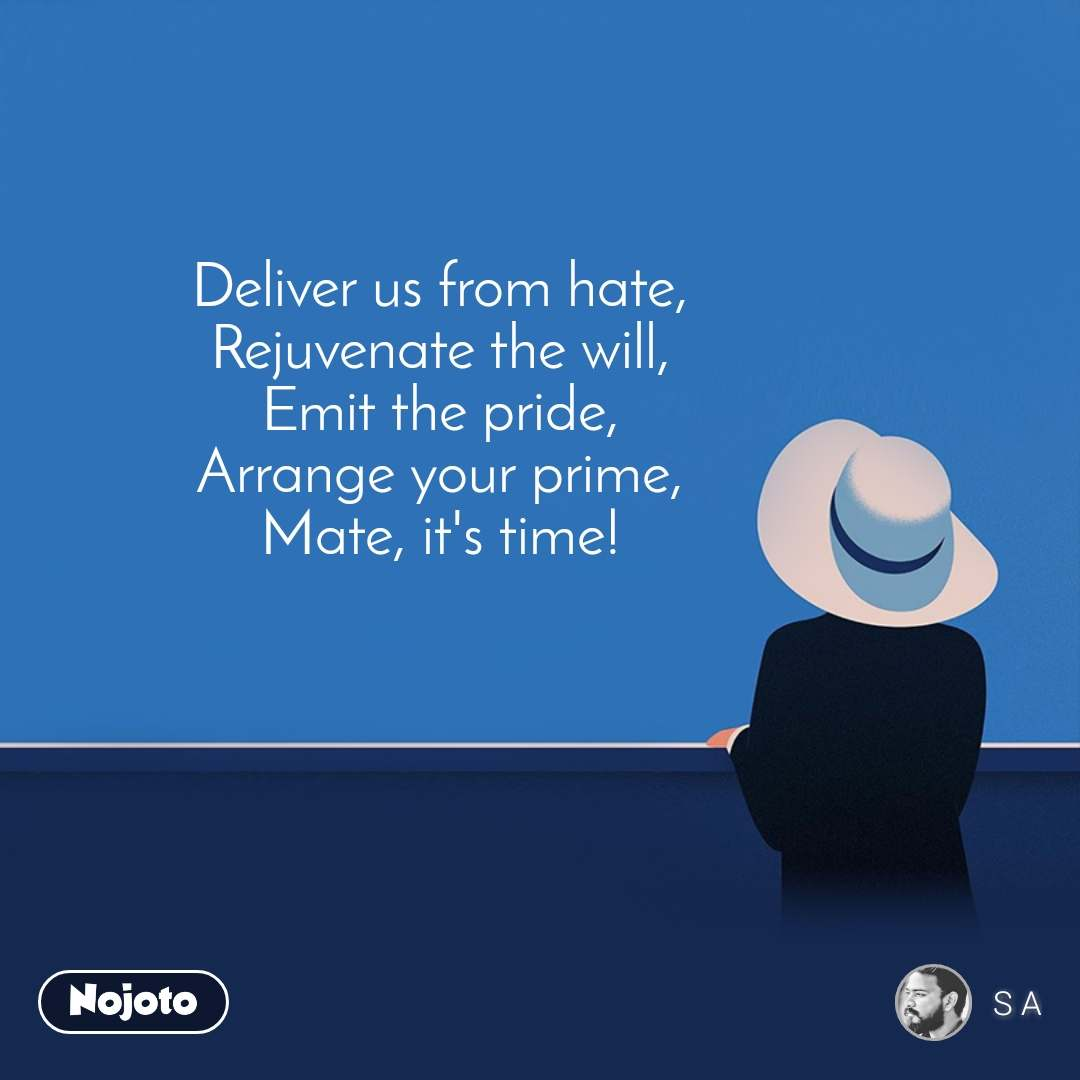 Deliver us from hate, Rejuvenate the will, Emit the pride, Arrange your prime, Mate, it's time!