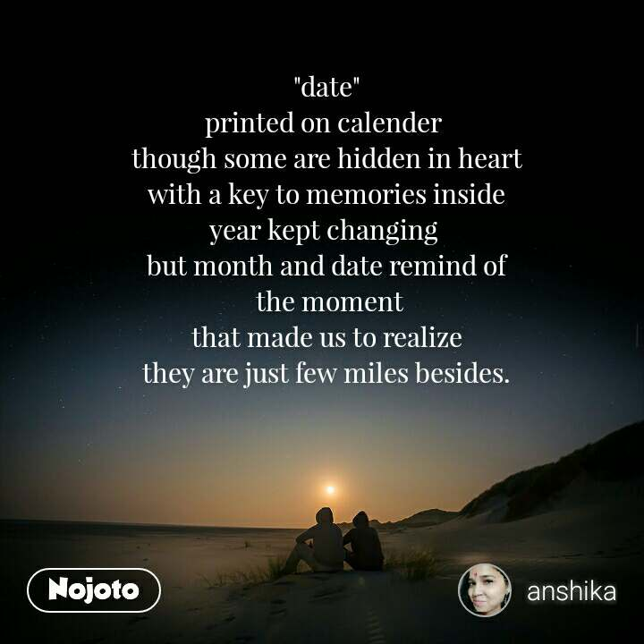 """date"" printed on calender  though some are hidden in heart  with a key to memories inside  year kept changing  but month and date remind of  the moment that made us to realize they are just few miles besides."