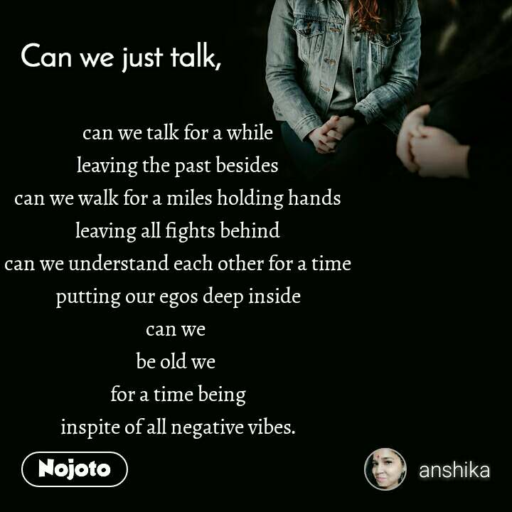 Can you just talk , can we talk for a while leaving the past besides can we walk for a miles holding hands leaving all fights behind can we understand each other for a time putting our egos deep inside can we  be old we  for a time being inspite of all negative vibes.