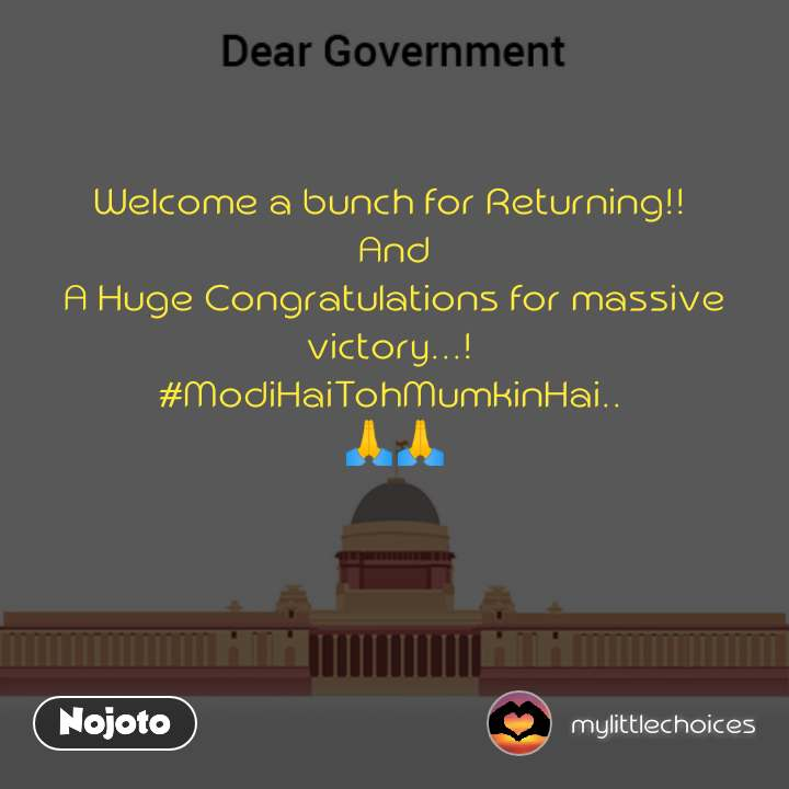 Dear Government Welcome a bunch for Returning!!  And A Huge Congratulations for massive victory...!  #ModiHaiTohMumkinHai..  🙏🙏