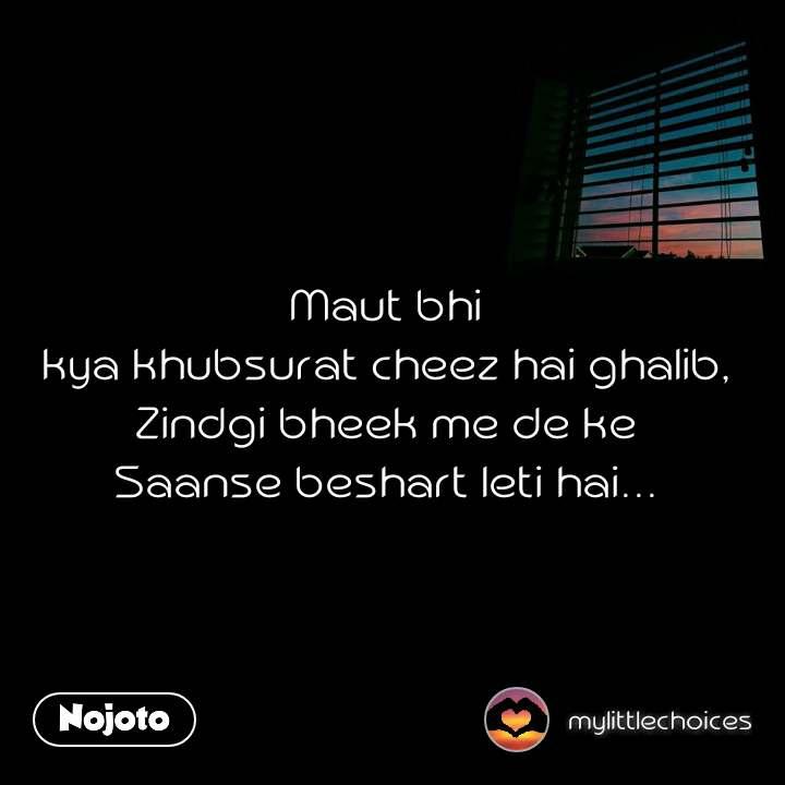 Maut bhi  kya khubsurat cheez hai ghalib,  Zindgi bheek me de ke  Saanse beshart leti hai...