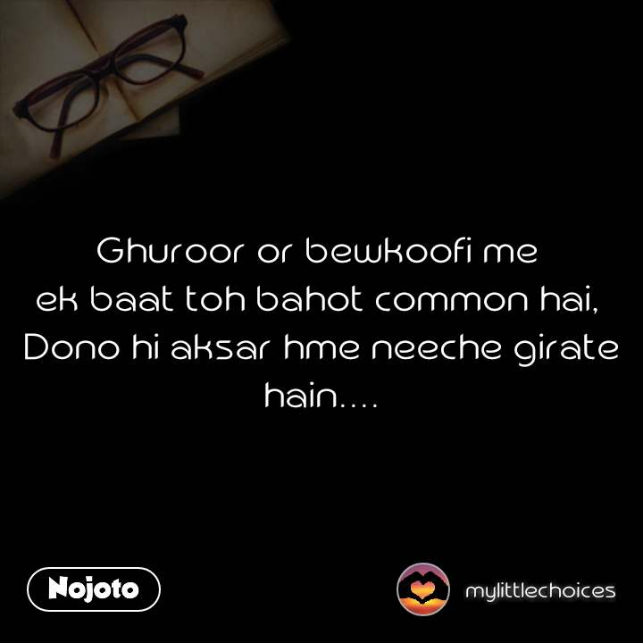 Ghuroor or bewkoofi me  ek baat toh bahot common hai,  Dono hi aksar hme neeche girate hain....