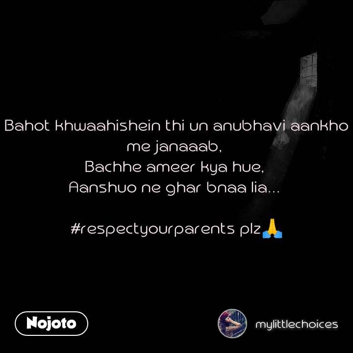 Bahot khwaahishein thi un anubhavi aankho me janaaab,  Bachhe ameer kya hue,  Aanshuo ne ghar bnaa lia...   #respectyourparents plz🙏