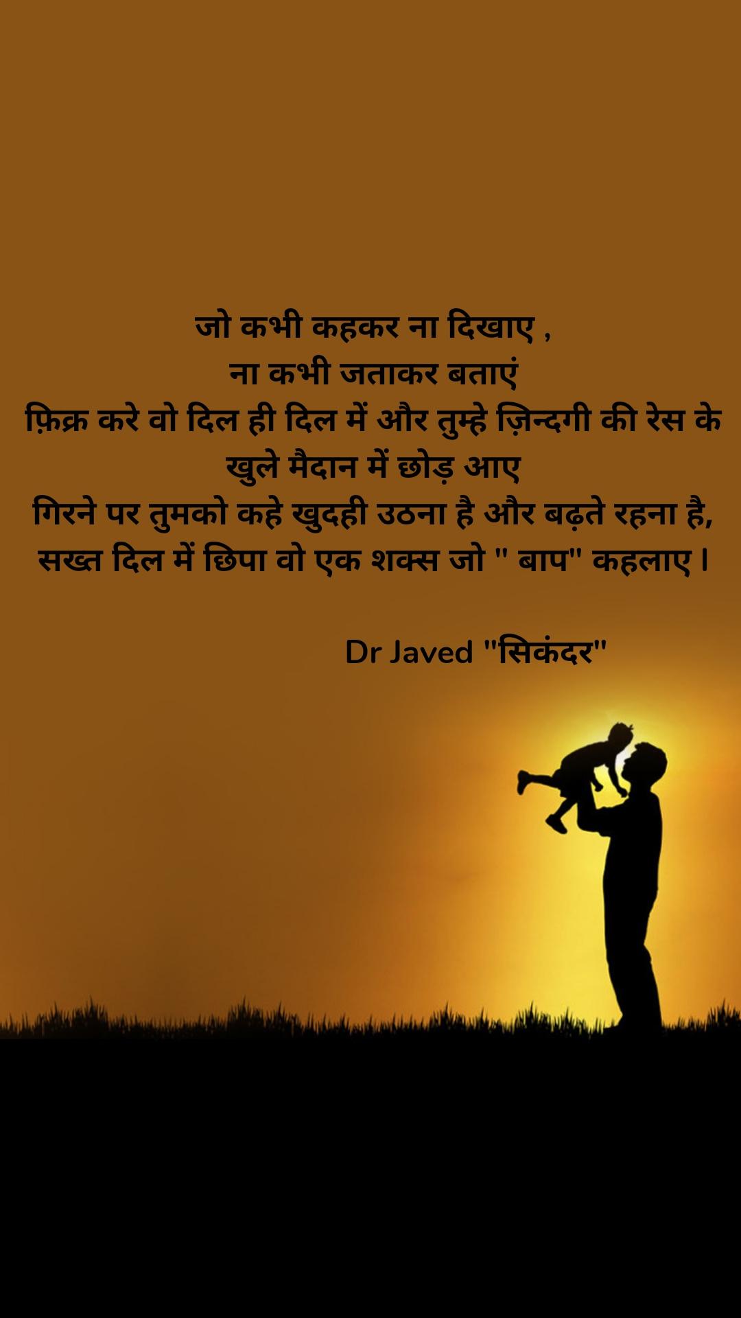"""जो कभी कहकर ना दिखाए , ना कभी जताकर बताएं फ़िक्र करे वो दिल ही दिल में और तुम्हे ज़िन्दगी की रेस के खुले मैदान में छोड़ आए गिरने पर तुमको कहे खुदही उठना है और बढ़ते रहना है, सख्त दिल में छिपा वो एक शक्स जो """" बाप"""" कहलाए l                          Dr Javed """"सिकंदर"""""""