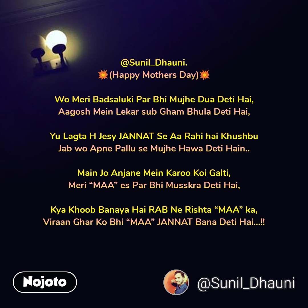 """@Sunil_Dhauni. 💥(Happy Mothers Day)💥  Wo Meri Badsaluki Par Bhi Mujhe Dua Deti Hai, Aagosh Mein Lekar sub Gham Bhula Deti Hai,  Yu Lagta H Jesy JANNAT Se Aa Rahi hai Khushbu Jab wo Apne Pallu se Mujhe Hawa Deti Hain..  Main Jo Anjane Mein Karoo Koi Galti, Meri """"MAA"""" es Par Bhi Musskra Deti Hai,  Kya Khoob Banaya Hai RAB Ne Rishta """"MAA"""" ka, Viraan Ghar Ko Bhi """"MAA"""" JANNAT Bana Deti Hai...!!"""