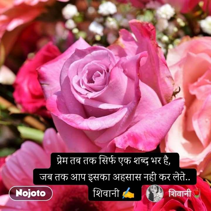 प्रेम तब तक सिर्फ एक शब्द भर है,  जब तक आप इसका अहसास नहीं कर लेते.. शिवानी ✍️
