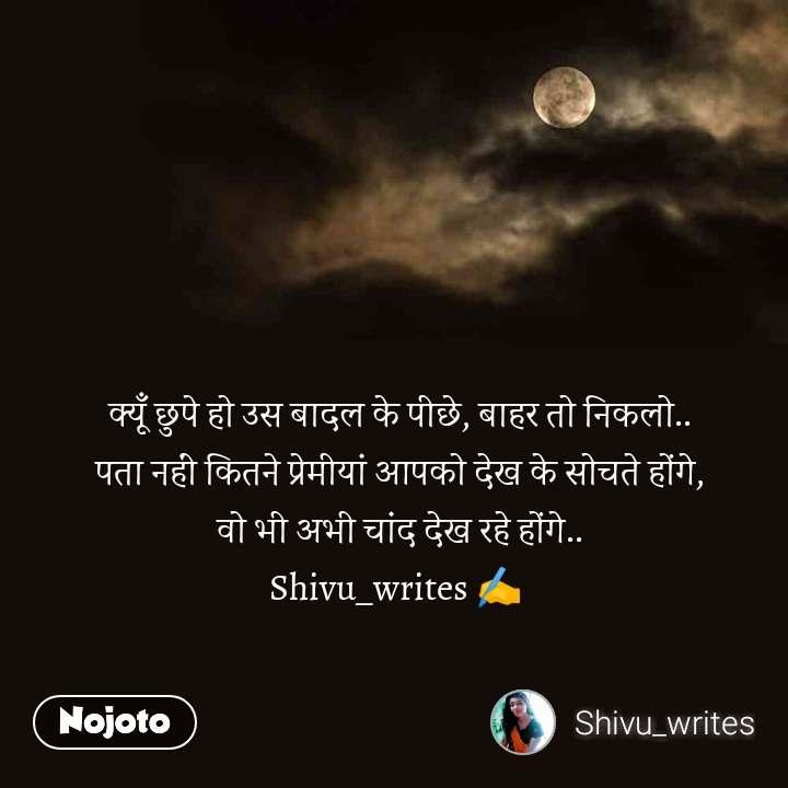क्यूँ छुपे हो उस बादल के पीछे, बाहर तो निकलो.. पता नहीं कितने प्रेमीयां आपको देख के सोचते होंगे, वो भी अभी चांद देख रहे होंगे.. Shivu_writes ✍️